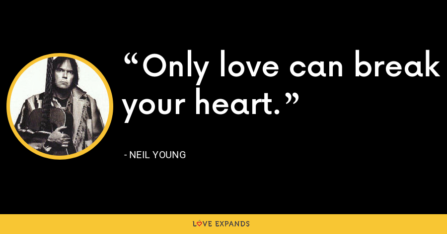 Only love can break your heart. - Neil Young