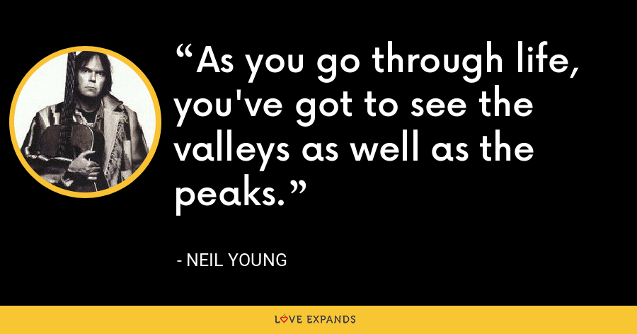 As you go through life, you've got to see the valleys as well as the peaks. - Neil Young