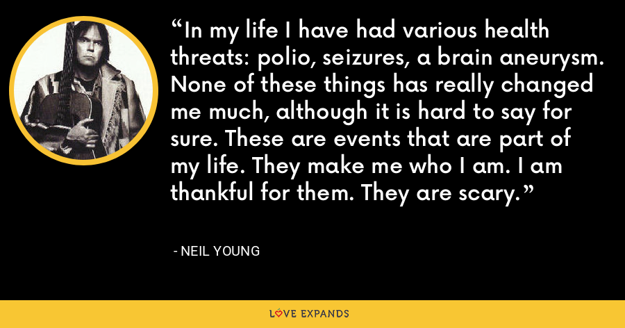 In my life I have had various health threats: polio, seizures, a brain aneurysm. None of these things has really changed me much, although it is hard to say for sure. These are events that are part of my life. They make me who I am. I am thankful for them. They are scary. - Neil Young