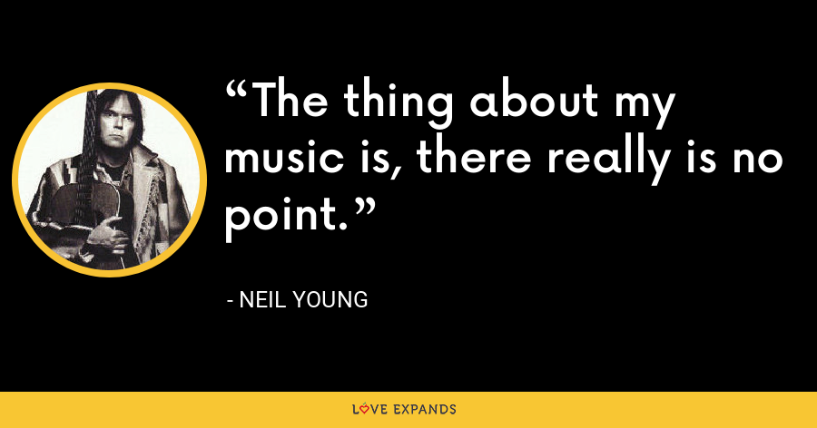 The thing about my music is, there really is no point. - Neil Young