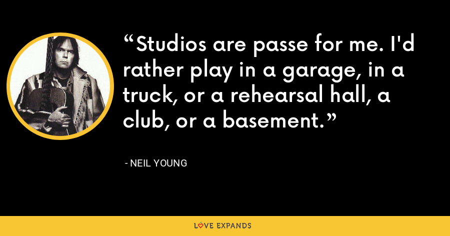 Studios are passe for me. I'd rather play in a garage, in a truck, or a rehearsal hall, a club, or a basement. - Neil Young