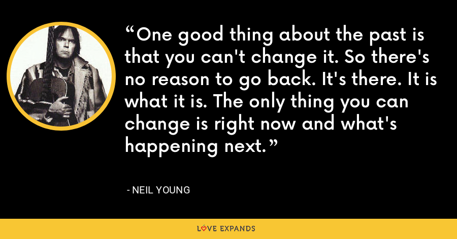 One good thing about the past is that you can't change it. So there's no reason to go back. It's there. It is what it is. The only thing you can change is right now and what's happening next. - Neil Young