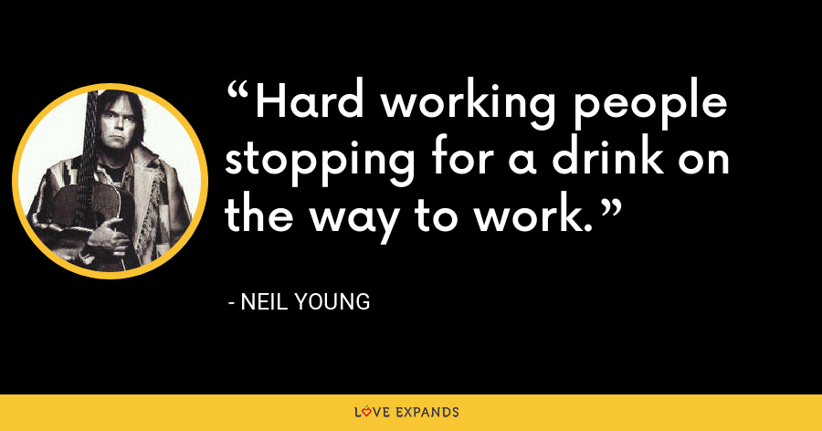Hard working people stopping for a drink on the way to work. - Neil Young