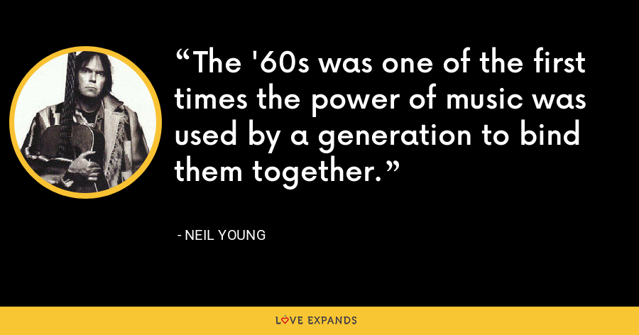 The '60s was one of the first times the power of music was used by a generation to bind them together. - Neil Young