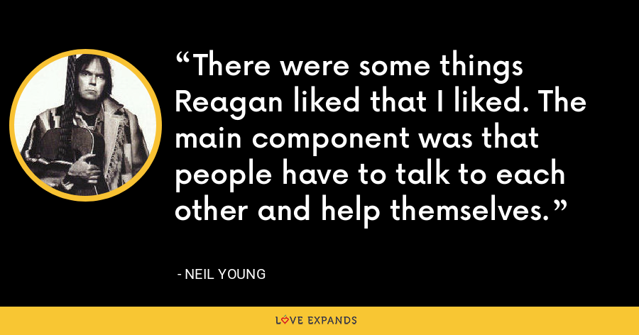 There were some things Reagan liked that I liked. The main component was that people have to talk to each other and help themselves. - Neil Young
