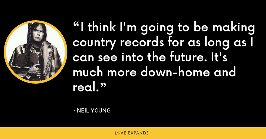 I think I'm going to be making country records for as long as I can see into the future. It's much more down-home and real. - Neil Young
