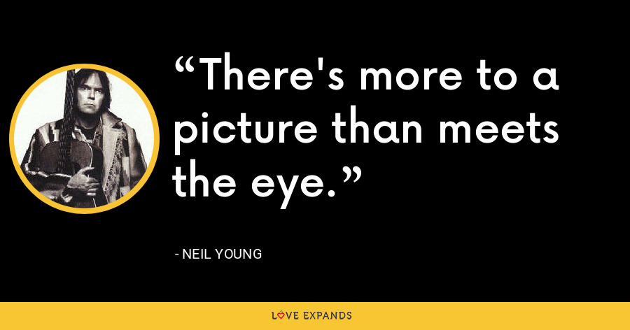 There's more to a picture than meets the eye. - Neil Young
