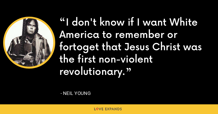 I don't know if I want White America to remember or fortoget that Jesus Christ was the first non-violent revolutionary. - Neil Young