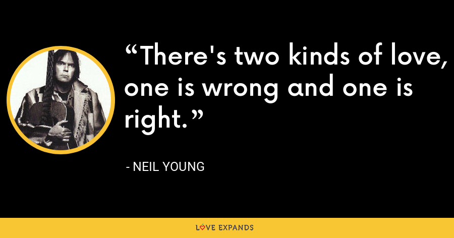 There's two kinds of love, one is wrong and one is right. - Neil Young