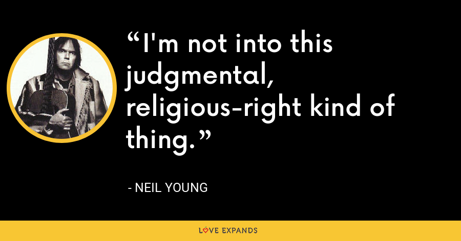 I'm not into this judgmental, religious-right kind of thing. - Neil Young
