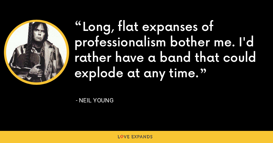 Long, flat expanses of professionalism bother me. I'd rather have a band that could explode at any time. - Neil Young