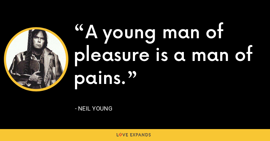 A young man of pleasure is a man of pains. - Neil Young