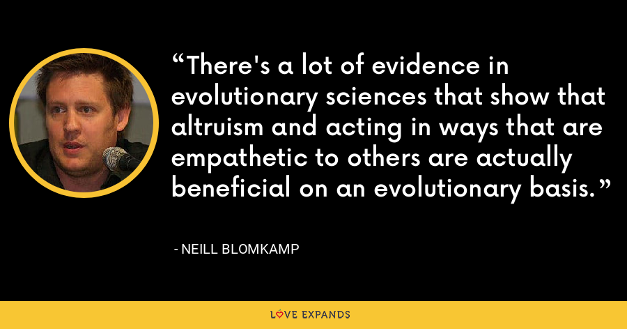 There's a lot of evidence in evolutionary sciences that show that altruism and acting in ways that are empathetic to others are actually beneficial on an evolutionary basis. - Neill Blomkamp