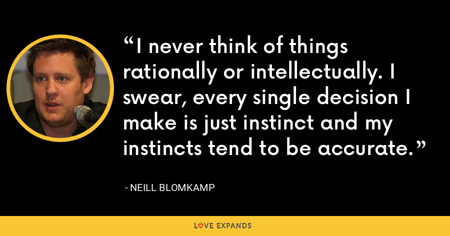 I never think of things rationally or intellectually. I swear, every single decision I make is just instinct and my instincts tend to be accurate. - Neill Blomkamp