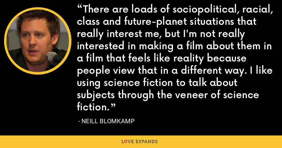 There are loads of sociopolitical, racial, class and future-planet situations that really interest me, but I'm not really interested in making a film about them in a film that feels like reality because people view that in a different way. I like using science fiction to talk about subjects through the veneer of science fiction. - Neill Blomkamp