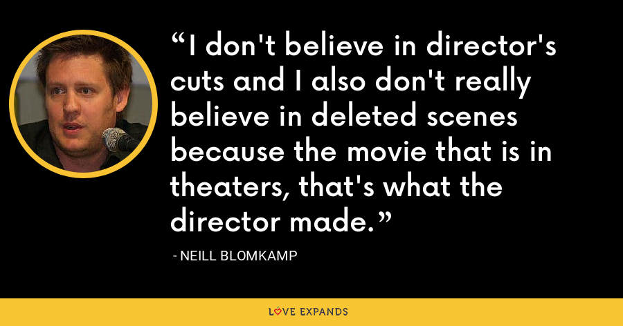 I don't believe in director's cuts and I also don't really believe in deleted scenes because the movie that is in theaters, that's what the director made. - Neill Blomkamp