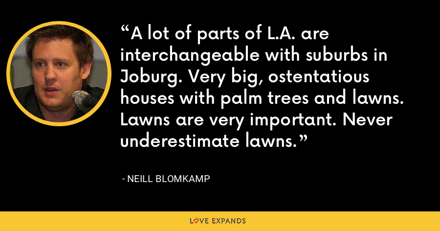 A lot of parts of L.A. are interchangeable with suburbs in Joburg. Very big, ostentatious houses with palm trees and lawns. Lawns are very important. Never underestimate lawns. - Neill Blomkamp