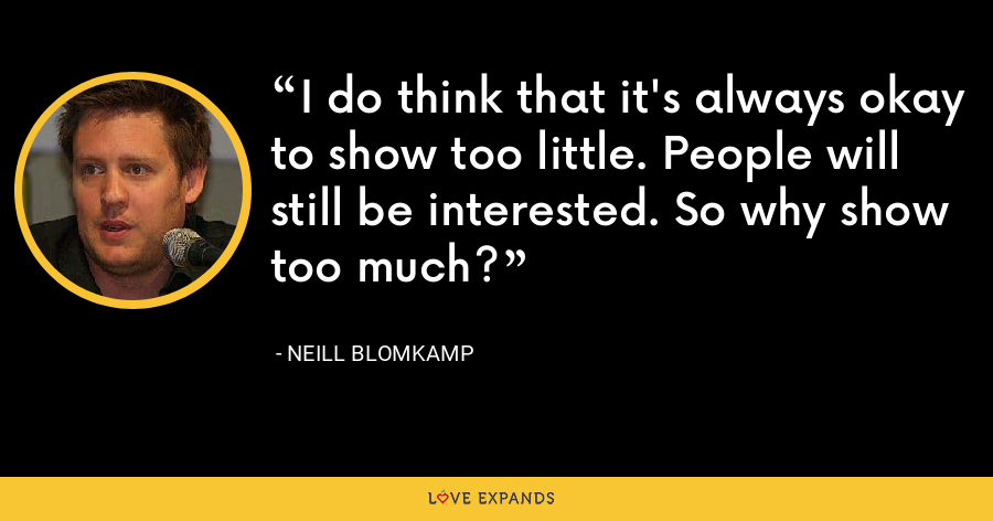 I do think that it's always okay to show too little. People will still be interested. So why show too much? - Neill Blomkamp