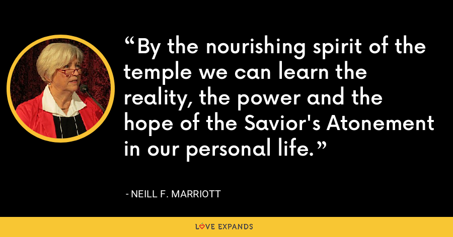 By the nourishing spirit of the temple we can learn the reality, the power and the hope of the Savior's Atonement in our personal life. - Neill F. Marriott