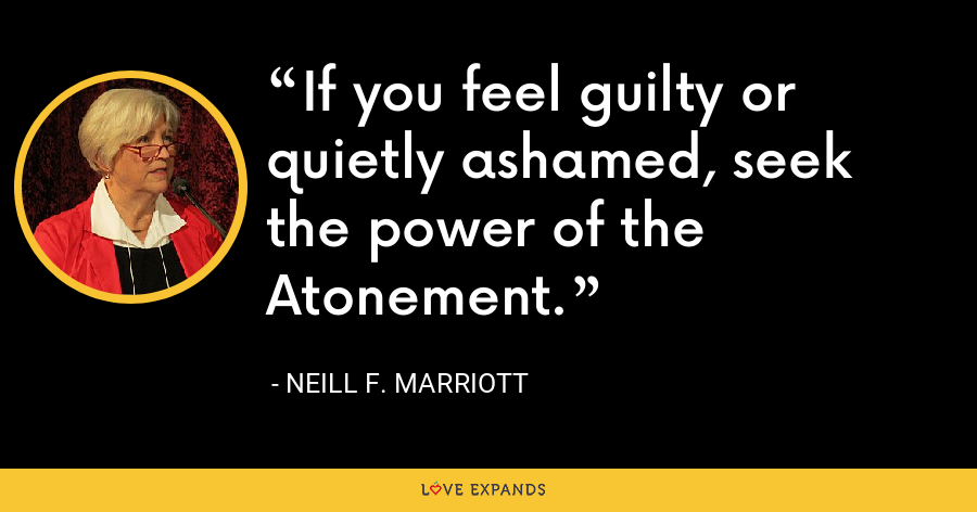 If you feel guilty or quietly ashamed, seek the power of the Atonement. - Neill F. Marriott