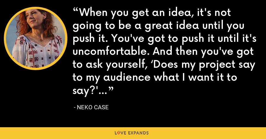 When you get an idea, it's not going to be a great idea until you push it. You've got to push it until it's uncomfortable. And then you've got to ask yourself, 'Does my project say to my audience what I want it to say?' - Neko Case