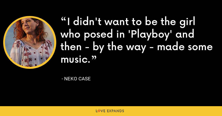 I didn't want to be the girl who posed in 'Playboy' and then - by the way - made some music. - Neko Case