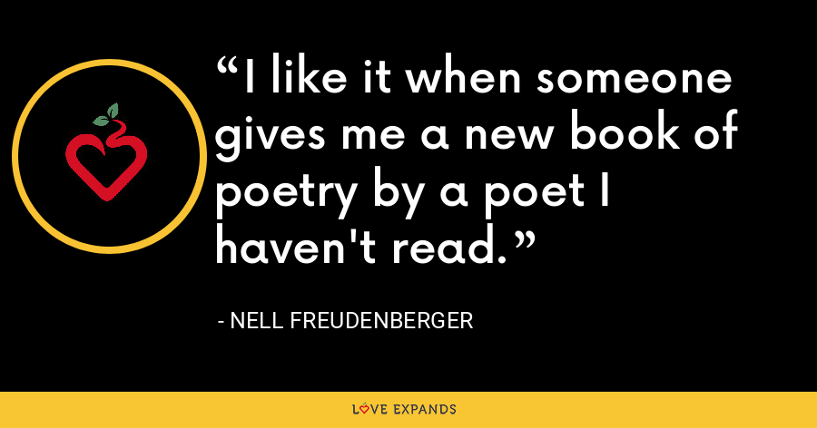 I like it when someone gives me a new book of poetry by a poet I haven't read. - Nell Freudenberger