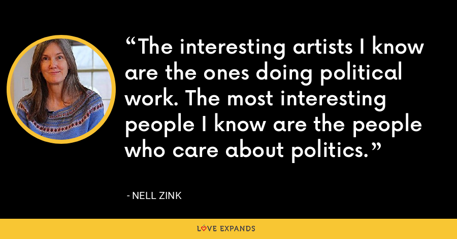 The interesting artists I know are the ones doing political work. The most interesting people I know are the people who care about politics. - Nell Zink