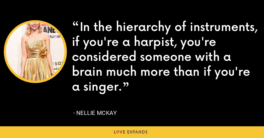 In the hierarchy of instruments, if you're a harpist, you're considered someone with a brain much more than if you're a singer. - Nellie McKay