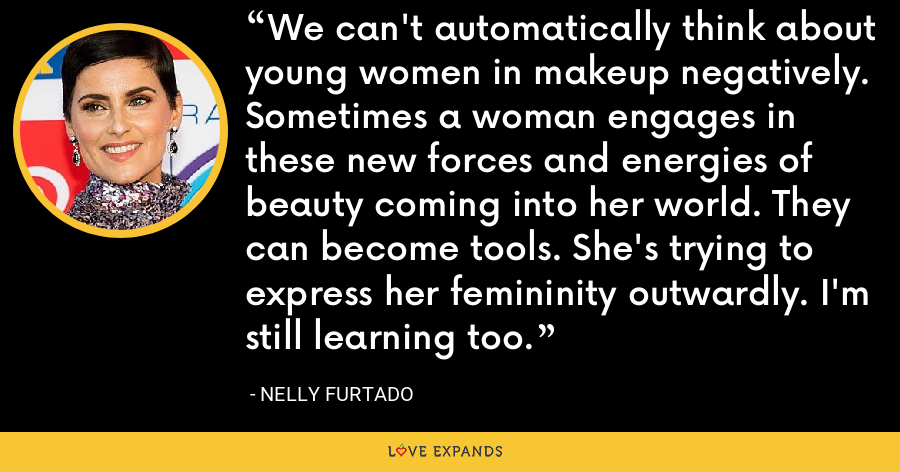 We can't automatically think about young women in makeup negatively. Sometimes a woman engages in these new forces and energies of beauty coming into her world. They can become tools. She's trying to express her femininity outwardly. I'm still learning too. - Nelly Furtado
