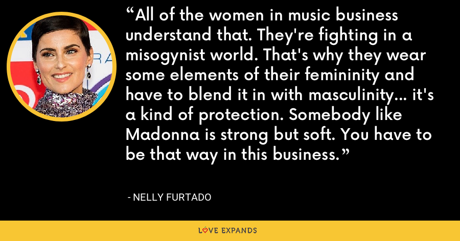 All of the women in music business understand that. They're fighting in a misogynist world. That's why they wear some elements of their femininity and have to blend it in with masculinity... it's a kind of protection. Somebody like Madonna is strong but soft. You have to be that way in this business. - Nelly Furtado