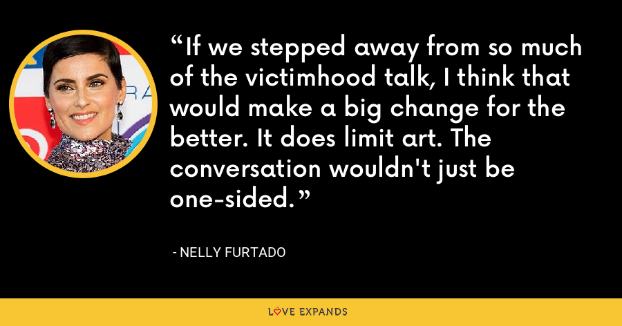 If we stepped away from so much of the victimhood talk, I think that would make a big change for the better. It does limit art. The conversation wouldn't just be one-sided. - Nelly Furtado