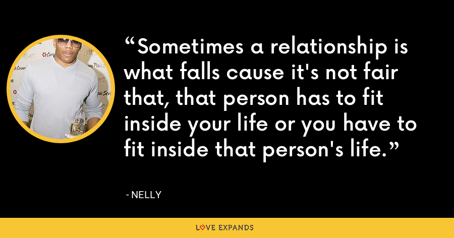 Sometimes a relationship is what falls cause it's not fair that, that person has to fit inside your life or you have to fit inside that person's life. - Nelly