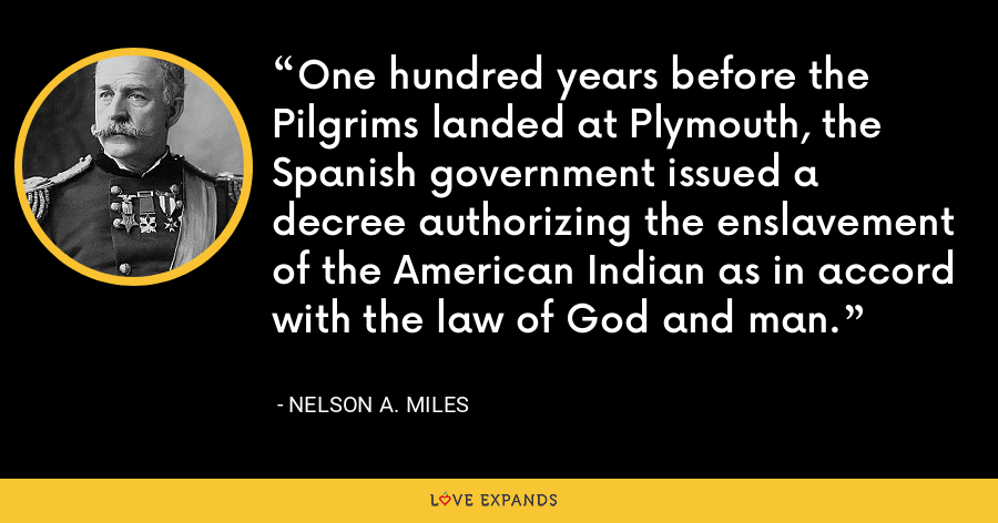 One hundred years before the Pilgrims landed at Plymouth, the Spanish government issued a decree authorizing the enslavement of the American Indian as in accord with the law of God and man. - Nelson A. Miles