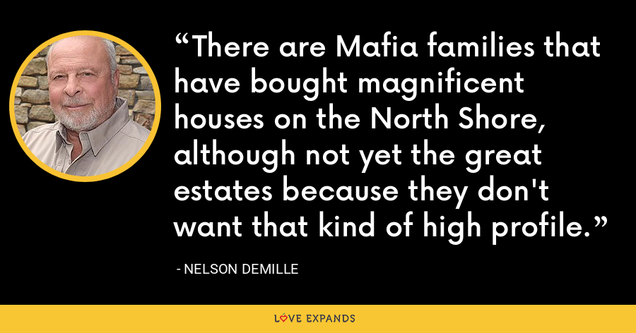 There are Mafia families that have bought magnificent houses on the North Shore, although not yet the great estates because they don't want that kind of high profile. - Nelson DeMille