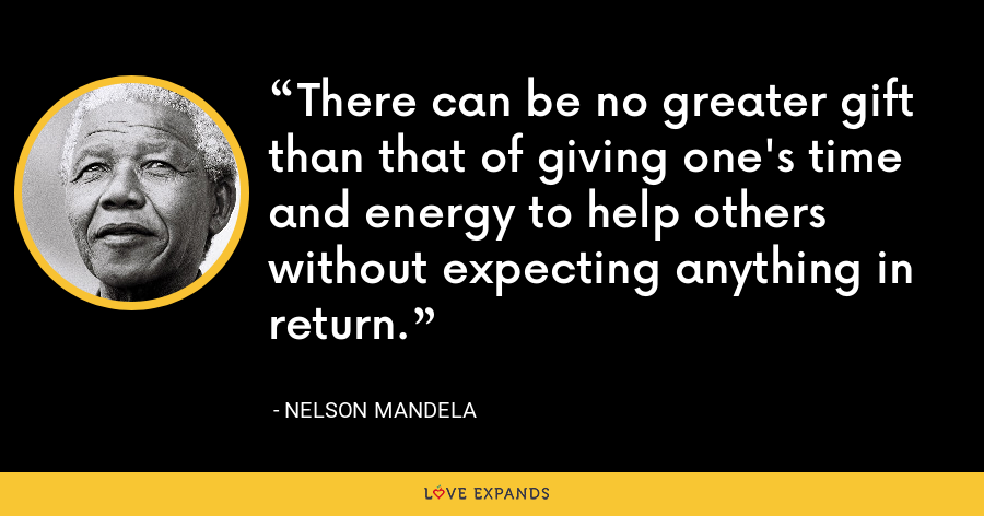 There can be no greater gift than that of giving one's time and energy to help others without expecting anything in return. - Nelson Mandela