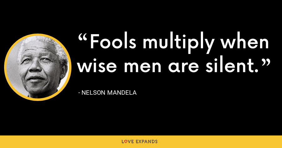 Fools multiply when wise men are silent. - Nelson Mandela