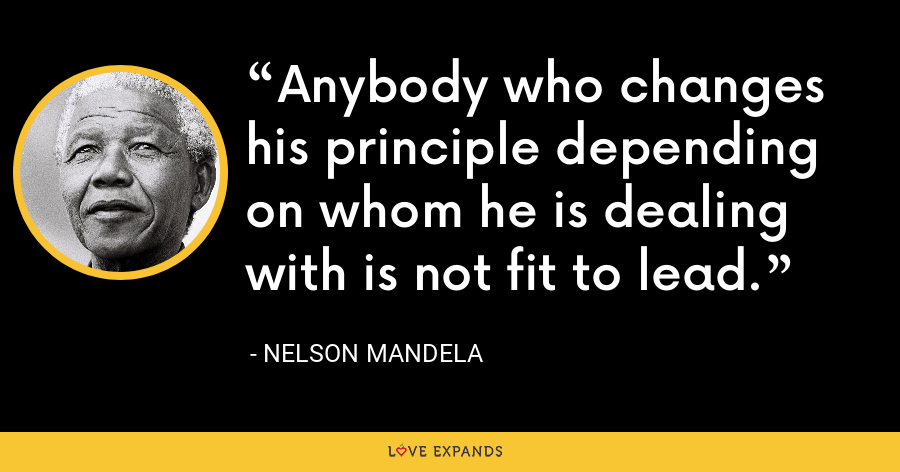 Anybody who changes his principle depending on whom he is dealing with is not fit to lead. - Nelson Mandela