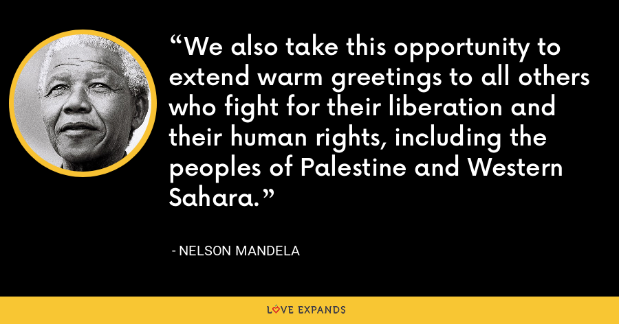 We also take this opportunity to extend warm greetings to all others who fight for their liberation and their human rights, including the peoples of Palestine and Western Sahara. - Nelson Mandela