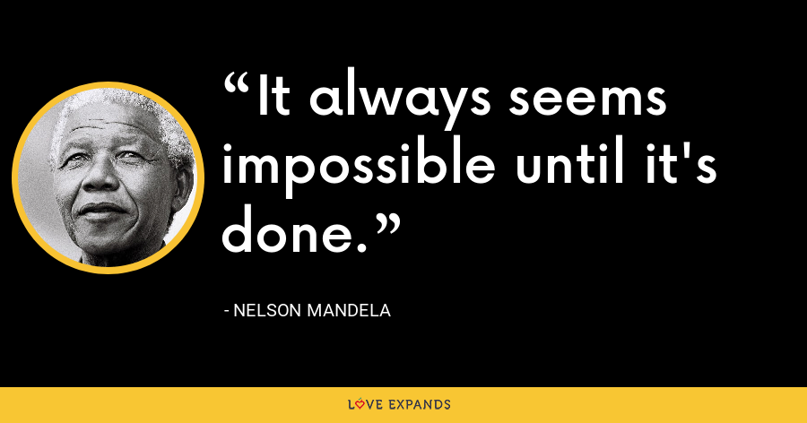 It always seems impossible until it's done. - Nelson Mandela