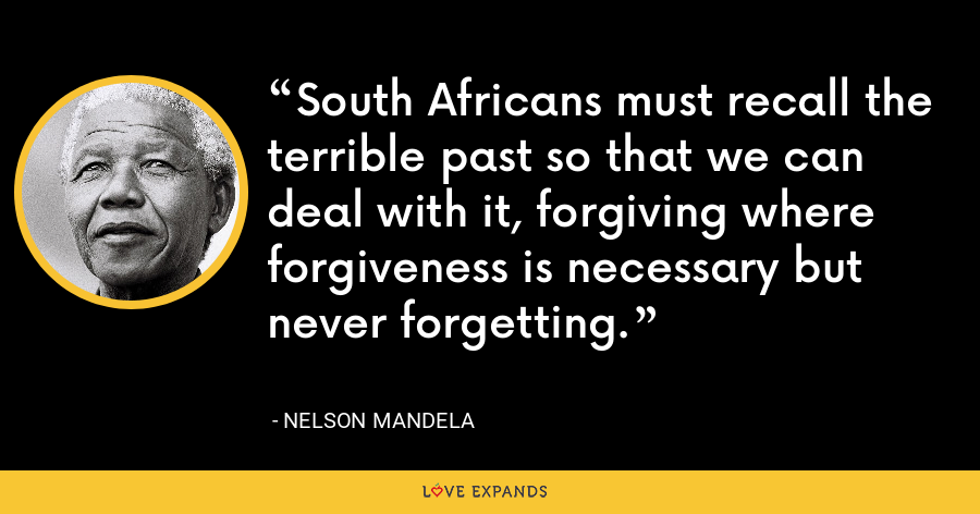 South Africans must recall the terrible past so that we can deal with it, forgiving where forgiveness is necessary but never forgetting. - Nelson Mandela