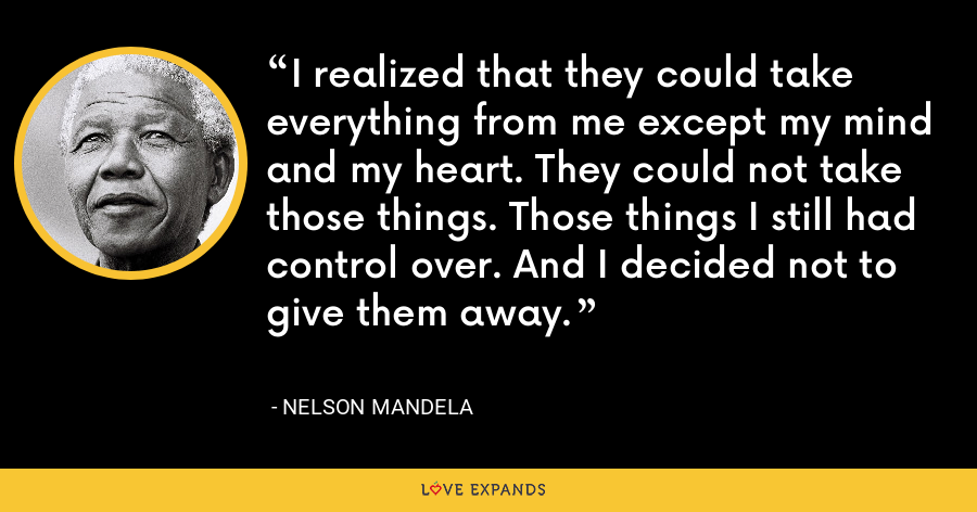 I realized that they could take everything from me except my mind and my heart. They could not take those things. Those things I still had control over. And I decided not to give them away. - Nelson Mandela
