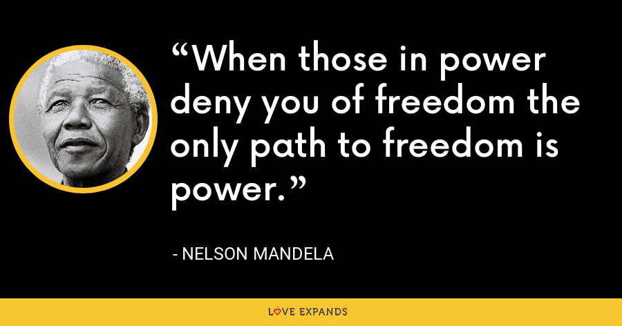 When those in power deny you of freedom the only path to freedom is power. - Nelson Mandela