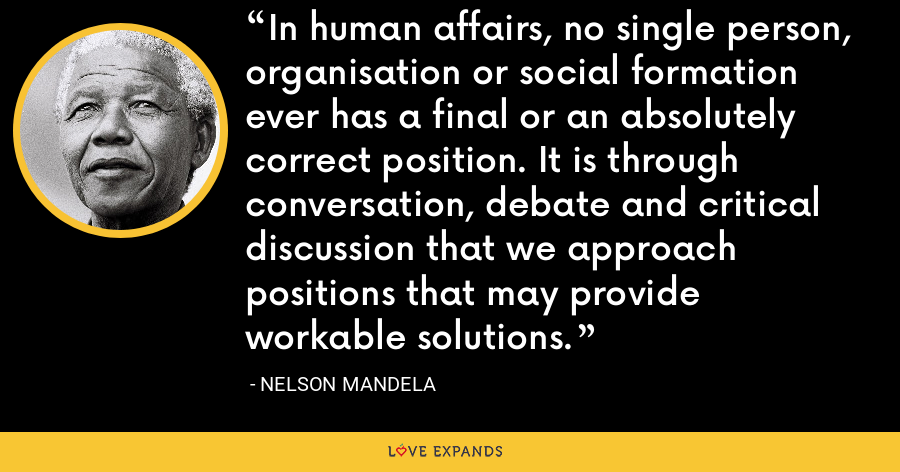 In human affairs, no single person, organisation or social formation ever has a final or an absolutely correct position. It is through conversation, debate and critical discussion that we approach positions that may provide workable solutions. - Nelson Mandela