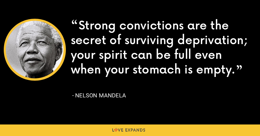 Strong convictions are the secret of surviving deprivation; your spirit can be full even when your stomach is empty. - Nelson Mandela