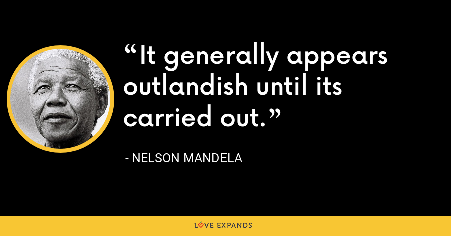It generally appears outlandish until its carried out. - Nelson Mandela