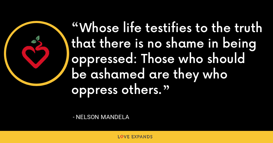 Whose life testifies to the truth that there is no shame in being oppressed: Those who should be ashamed are they who oppress others. - Nelson Mandela