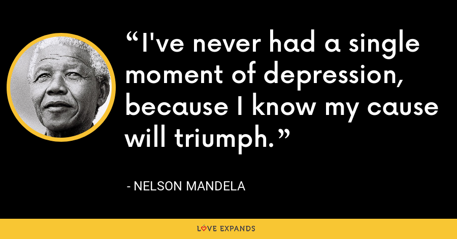 I've never had a single moment of depression, because I know my cause will triumph. - Nelson Mandela