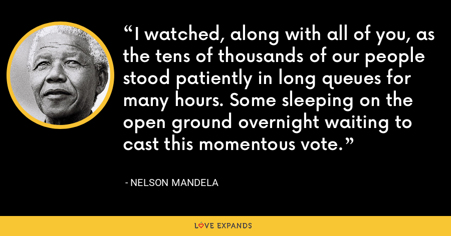 I watched, along with all of you, as the tens of thousands of our people stood patiently in long queues for many hours. Some sleeping on the open ground overnight waiting to cast this momentous vote. - Nelson Mandela