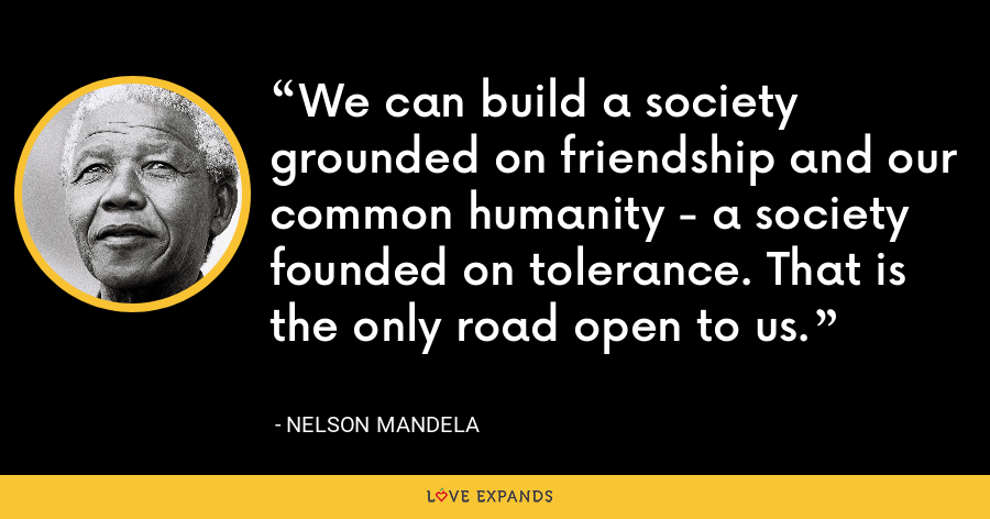 We can build a society grounded on friendship and our common humanity - a society founded on tolerance. That is the only road open to us. - Nelson Mandela
